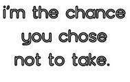I'm The Chance You Chose Not To Take